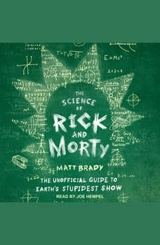 The Science of Rick and Morty: The Unofficial Guide to Earth's Stupidest Show, Matt Brady
