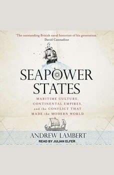 Seapower States: Maritime Culture, Continental Empires, and the Conflict That Made the Modern World Maritime Culture, Continental Empires, and the Conflict That Made the Modern World, Andrew Lambert