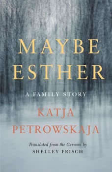 Maybe Esther: A Family Story, Katja Petrowskaja
