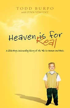 Heaven is for Real: A Little Boy's Astounding Story of His Trip to Heaven and Back, Todd Burpo