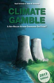 Climate Gamble: Is Anti-Nuclear Activism Endangering Our Future? (2017 edition), Rauli Partanen and JAnne M. Korhonen