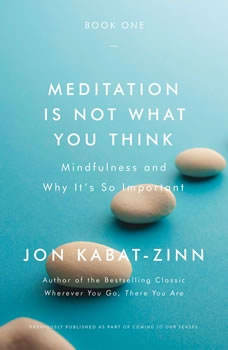 Meditation Is Not What You Think: Mindfulness and Why It Is So Important, Jon Kabat-Zinn
