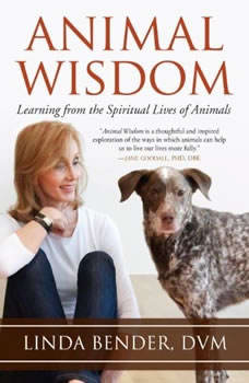 Animal Wisdom: Learning from the Spiritual Lives of Animals Learning from the Spiritual Lives of Animals, Linda Bender