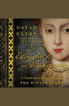 Elizabeth of Bohemia: A Novel about Elizabeth Stuart, the Winter Queen, David Elias