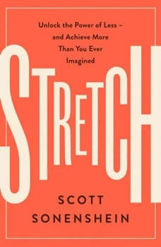 Stretch: Unlock the Power of Less-and Achieve More Than You Ever Imagined, Scott Sonenshein