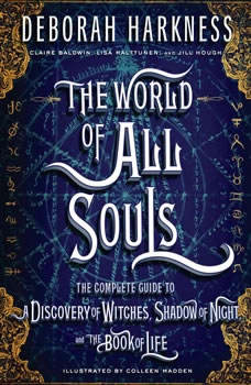 The World of All Souls: The Complete Guide to A Discovery of Witches, Shadow of Night, and The Book of Life The Complete Guide to A Discovery of Witches, Shadow of Night, and The Book of Life, Deborah Harkness
