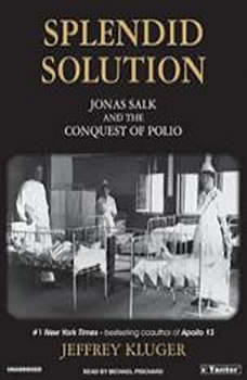 Splendid Solution: Jonas Salk and the Conquest of Polio, Jeffrey Kluger