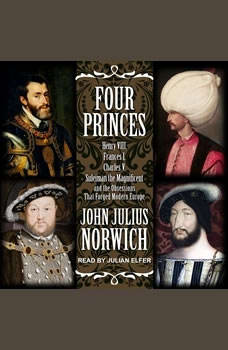 Four Princes: Henry VIII, Francis I, Charles V, Suleiman the Magnificent and the Obsessions that Forged Modern Europe, John Julius Norwich