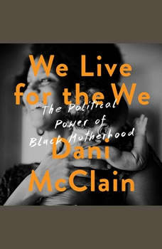 We Live for the We: The Political Power of Black Motherhood The Political Power of Black Motherhood, Dani McClain