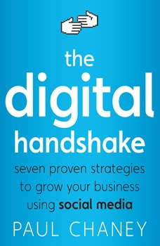 The Digital Handshake: Seven Proven Strategies to Grow Your Business Using Social Media, Paul Chaney