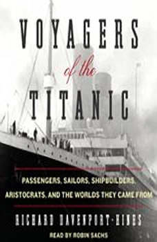 Voyagers of the Titanic: Passengers, Sailors, Shipbuilders, Aristocrats, and the Worlds They Came From Passengers, Sailors, Shipbuilders, Aristocrats, and the Worlds They Came From, Richard Davenport-Hines