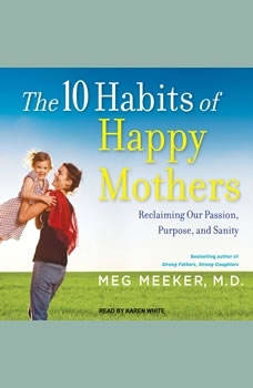 The 10 Habits of Happy Mothers: Reclaiming Our Passion, Purpose, and Sanity, MD Meeker