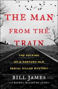 The Man from the Train: The Solving of a Century-Old Serial Killer Mystery The Solving of a Century-Old Serial Killer Mystery, Bill James