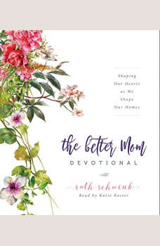 The Better Mom Devotional: Shaping Our Hearts as We Shape Our Homes, Ruth Schwenk