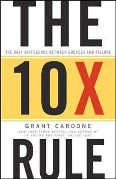 The TenX Rule: The Only Difference Between Success and Failure The Only Difference Between Success and Failure, Grant Cardone