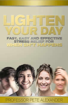 Lighten Your Day: Fast, Easy and Effective Stress Relief for When Sh*t Happens, Professor Pete Alexander