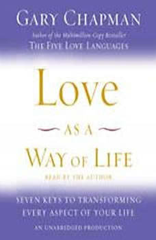 Love as a Way of Life: Seven Keys to Transforming Every Aspect of Your Life Seven Keys to Transforming Every Aspect of Your Life, Gary Chapman