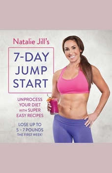 Natalie Jill's 7-Day Jump Start: Unprocess Your Diet with Super Easy Recipes--Lose Up to 5-7 Pounds the First Week! Unprocess Your Diet with Super Easy Recipes--Lose Up to 5-7 Pounds the First Week!, Natalie Jill