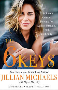 The 6 Keys: Unlock Your Genetic Potential for Ageless Strength, Health, and Beauty Unlock Your Genetic Potential for Ageless Strength, Health, and Beauty, Jillian Michaels