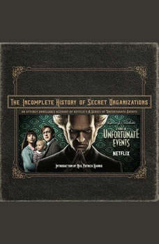 The Incomplete History of Secret Organizations: An Utterly Unreliable Account of Netflix's A Series of Unfortunate Events An Utterly Unreliable Account of Netflix's A Series of Unfortunate Events, Joe Tracz