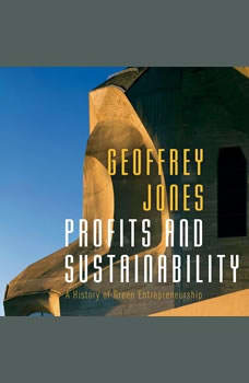 Profits and Sustainability: A History of Green Entrepreneurship, Geoffrey Jones