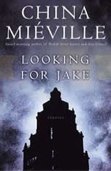 Looking for Jake: Stories Stories, China Mieville