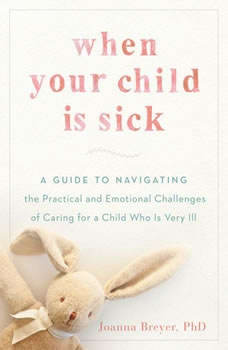 When Your Child Is Sick: A Guide to Navigating the Practical and Emotional Challenges of Caring for a Child Who Is Very Ill, Joanna Breyer