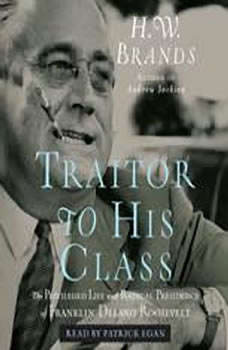Traitor to His Class: The Privileged Life and Radical Presidency of Franklin Delano Roosevelt The Privileged Life and Radical Presidency of Franklin Delano Roosevelt, H. W. Brands