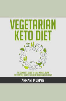 Vegetarian Keto Diet: The Complete Guide to Lose Weight, Burn Fat Forever & Reset Your Metabolism in 21 Days, Armani Murphy