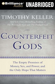Counterfeit Gods: The Empty Promises of Money, Sex, and Power, and the Only Hope that Matters, Timothy Keller