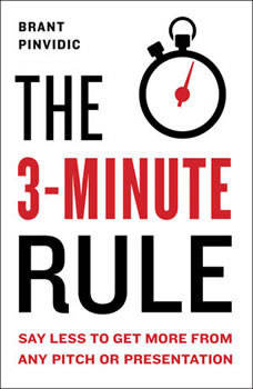 The 3-Minute Rule: Say Less to Get More from Any Pitch or Presentation, Brant Pinvidic