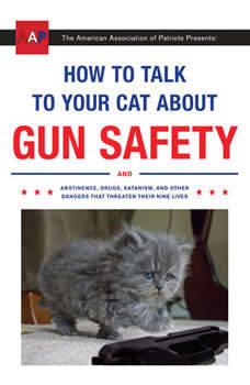 How to Talk to Your Cat About Gun Safety: And Abstinence, Drugs, Satanism, and Other Dangers That Threaten Their Nine Lives, Zachary Auburn