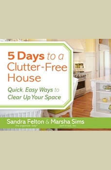 5 Days to a Clutter-Free House: Quick, Easy Ways to Clear Up Your Space, Sandra Felton