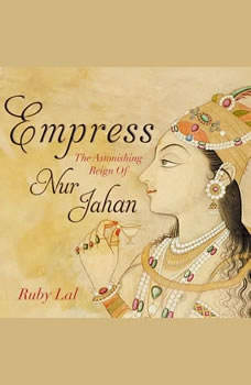 Empress: The Astonishing Reign of Nur Jahan, Ruby Lal