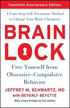 Brain Lock, Twentieth Anniversary Edition: Free Yourself from Obsessive-Compulsive Behavior, Jeffrey M. Schwartz