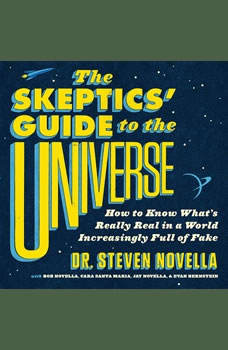 The Skeptics' Guide to the Universe: How to Know What's Really Real in a World Increasingly Full of Fake How to Know What's Really Real in a World Increasingly Full of Fake, Steven Novella