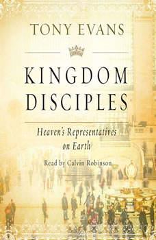 Kingdom Disciples: Heaven's Representatives on Earth Heaven's Representatives on Earth, Tony Evans