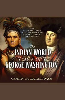The Indian World of George Washington: The First President, the First Americans, and the Birth of the Nation The First President, the First Americans, and the Birth of the Nation, Colin G. Calloway