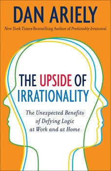 The Upside of Irrationality: The Unexpected Benefits of Defying Logic at Work and at Home, Dr. Dan Ariely