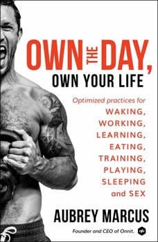 Own the Day, Own Your Life: Optimized Practices for Waking, Working, Learning, Eating, Training, Playing, Sleeping, and Sex Optimized Practices for Waking, Working, Learning, Eating, Training, Playing, Sleeping, and Sex, Aubrey Marcus