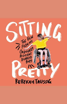 Sitting Pretty: The View from My Ordinary, Resilient, Disabled Body, Rebekah Taussig