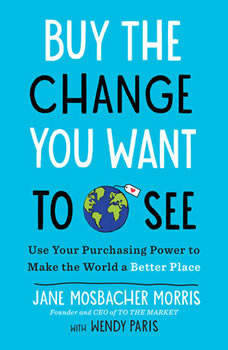 Buy the Change You Want to See: Use Your Purchasing Power to Make the World a Better Place, Jane Mosbacher Morris