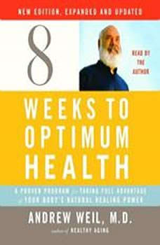 Eight Weeks to Optimum Health, New Edition, Updated and Expanded: A Proven Program for Taking Full Advantage of Your Body's Natural Healing Power A Proven Program for Taking Full Advantage of Your Body's Natural Healing Power, Andrew Weil, M.D.