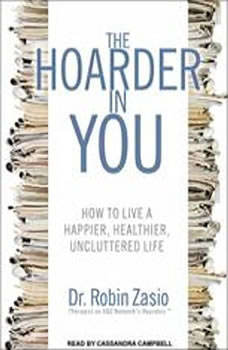 The Hoarder in You: How to Live a Happier, Healthier, Uncluttered Life, Dr. Robin Zasio