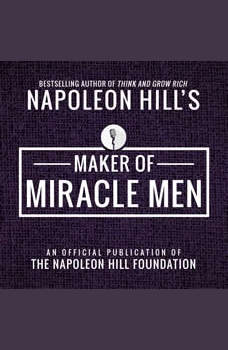 Maker of Miracle Men:An Official Publication of the Napoleon Hill Foundation, Napoleon Hill