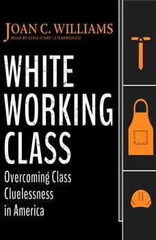 White Working Class: Overcoming Class Cluelessness in America Overcoming Class Cluelessness in America, Joan C. Williams