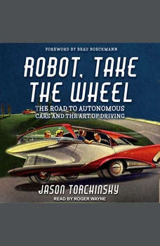 Robot, Take the Wheel: The Road to Autonomous Cars and the Lost Art of Driving, Jason Torchinsky