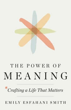 The Power of Meaning: Crafting a Life That Matters, Emily Esfahani Smith