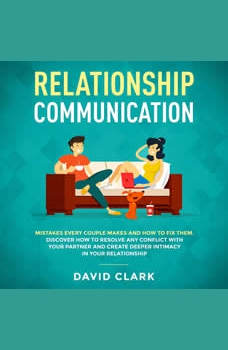 RELATIONSHIP COMMUNICATION: Mistakes Every Couple Makes & How to Fix Them. Discover How to Resolve Any Conflict with Your Partner & Create Deeper Intimacy in Your  Relationship, David Clark