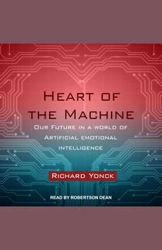 Heart of the Machine: Our Future in a World of Artificial Emotional Intelligence Our Future in a World of Artificial Emotional Intelligence, Richard Yonck